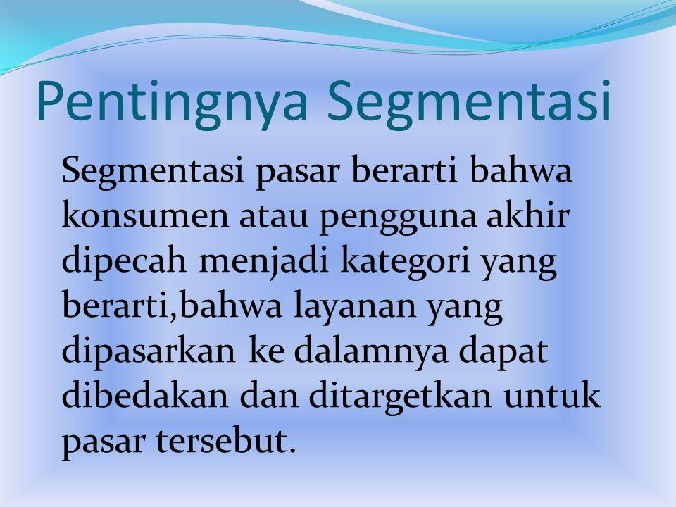 Pentingnya Segmentasi Segmentasi pasar berarti bahwa konsumen atau pengguna akhir dipecah menjadi kategori yang berarti,bahwa layanan yang dipasarkan ke dalamnya dapat dibedakan dan ditargetkan untuk pasar tersebut.
