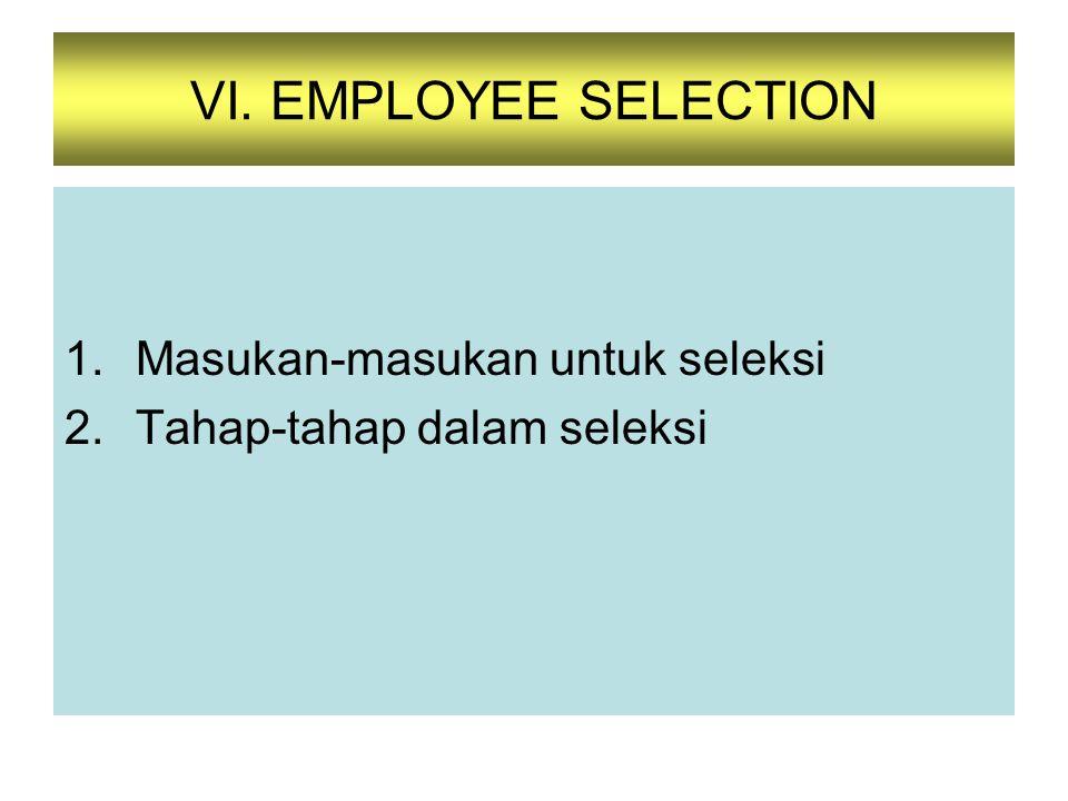 1.Masukan-masukan untuk seleksi 2.Tahap-tahap dalam seleksi VI. EMPLOYEE SELECTION