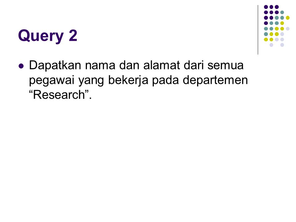 Relasi Join (Query 19) SELECTFNAME, LNAME, ADDRESS FROM EMPLOYEE, DEPARTMENT WHEREDNAME= Research AND DNUMBER=DNO Dapat ditulis kembali menjadi : SELECTFNAME, LNAME, ADDRESS FROM (EMPLOYEE JOIN DEPARTMENT ON DNUMBER=DNO) WHEREDNAME= Research' Atau menjadi: SELECTFNAME, LNAME, ADDRESS FROM (EMPLOYEE NATURAL JOIN DEPARTMENT AS DEPT(DNAME, DNO, MSSN, MSDATE) WHEREDNAME= Research'