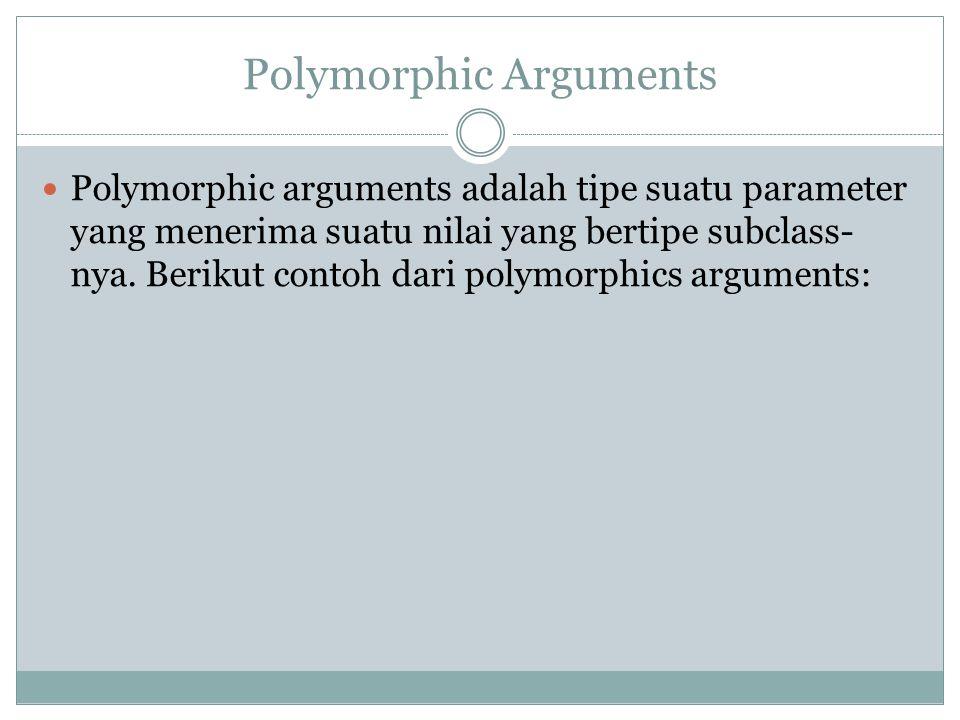 Polymorphic Arguments Polymorphic arguments adalah tipe suatu parameter yang menerima suatu nilai yang bertipe subclass- nya. Berikut contoh dari poly