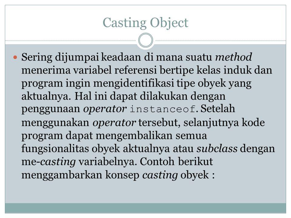 Casting Object Sering dijumpai keadaan di mana suatu method menerima variabel referensi bertipe kelas induk dan program ingin mengidentifikasi tipe ob