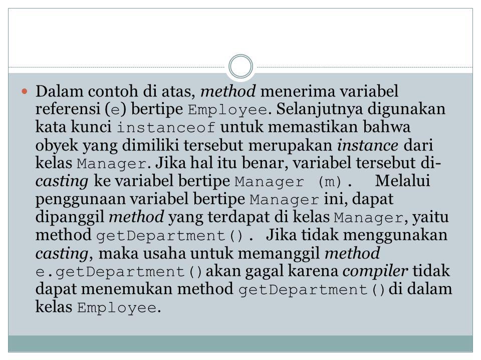 Dalam contoh di atas, method menerima variabel referensi ( e ) bertipe Employee. Selanjutnya digunakan kata kunci instanceof untuk memastikan bahwa ob