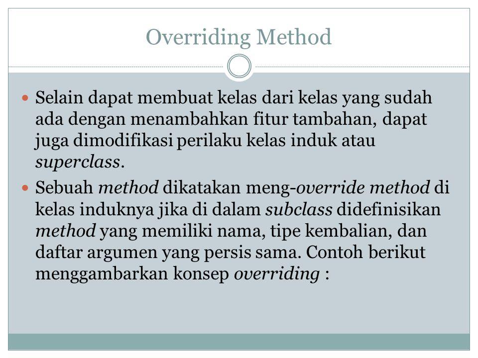 Overriding Method Selain dapat membuat kelas dari kelas yang sudah ada dengan menambahkan fitur tambahan, dapat juga dimodifikasi perilaku kelas induk