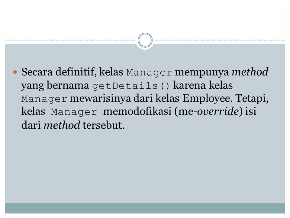 Secara definitif, kelas Manager mempunya method yang bernama getDetails() karena kelas Manager mewarisinya dari kelas Employee. Tetapi, kelas Manager