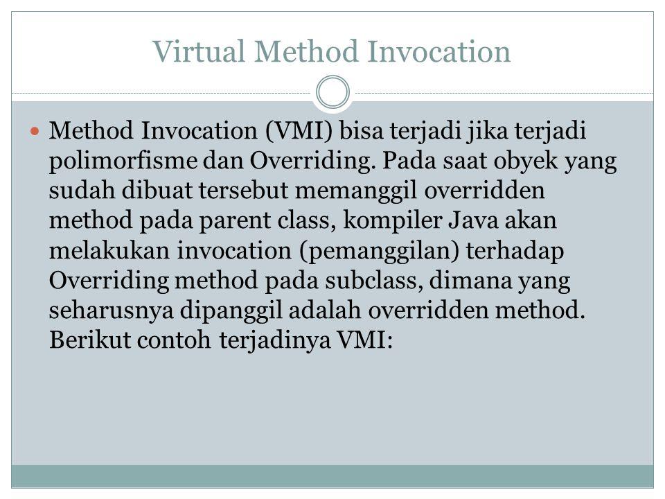 Virtual Method Invocation Method Invocation (VMI) bisa terjadi jika terjadi polimorfisme dan Overriding. Pada saat obyek yang sudah dibuat tersebut me