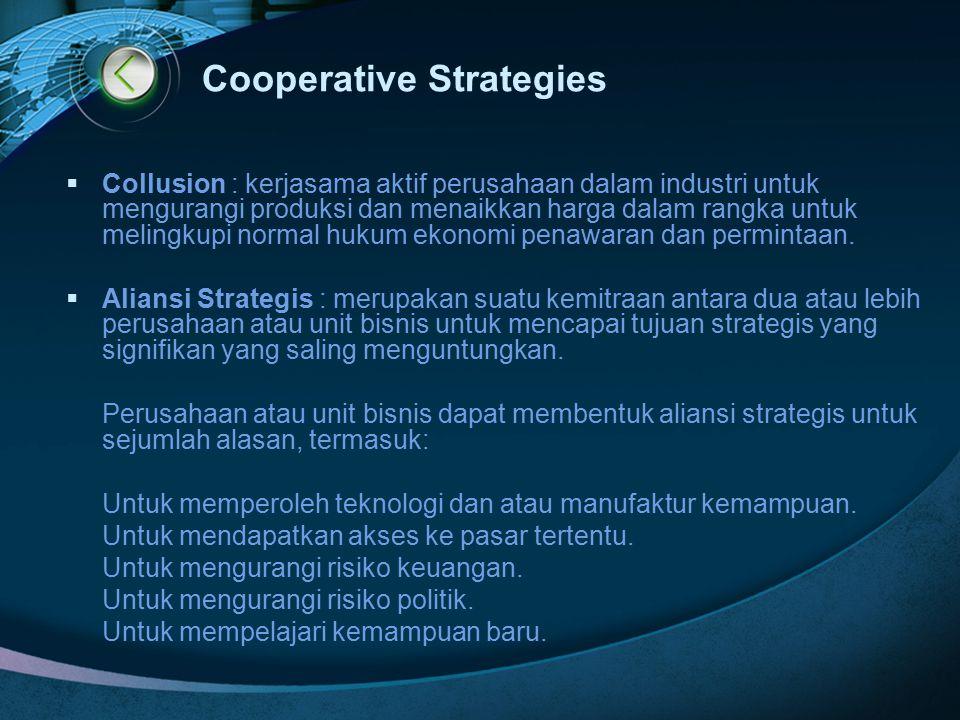 Cooperative Strategies  Collusion : kerjasama aktif perusahaan dalam industri untuk mengurangi produksi dan menaikkan harga dalam rangka untuk meling