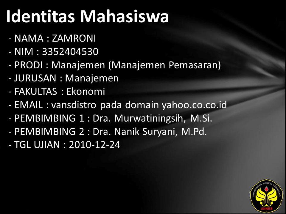 Identitas Mahasiswa - NAMA : ZAMRONI - NIM : 3352404530 - PRODI : Manajemen (Manajemen Pemasaran) - JURUSAN : Manajemen - FAKULTAS : Ekonomi - EMAIL : vansdistro pada domain yahoo.co.co.id - PEMBIMBING 1 : Dra.
