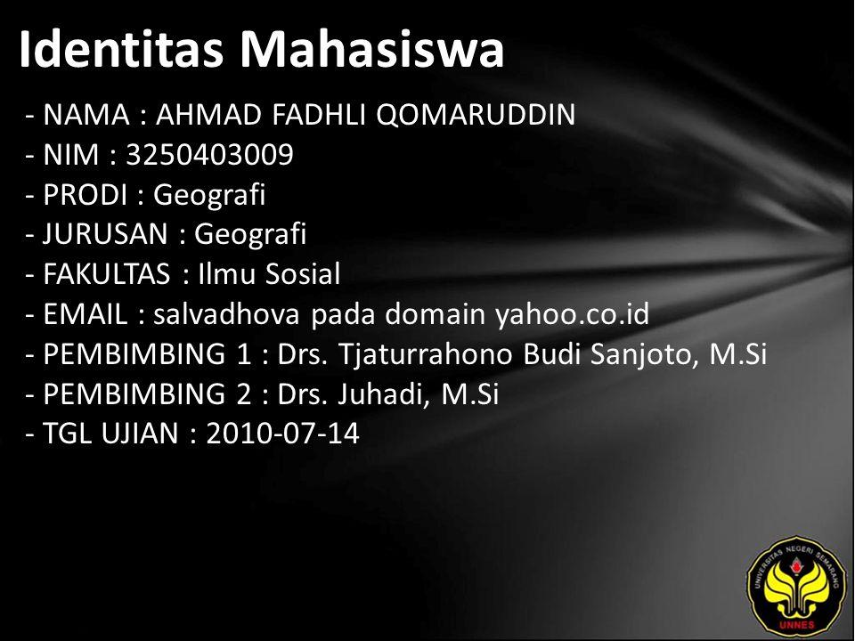 Identitas Mahasiswa - NAMA : AHMAD FADHLI QOMARUDDIN - NIM : 3250403009 - PRODI : Geografi - JURUSAN : Geografi - FAKULTAS : Ilmu Sosial - EMAIL : salvadhova pada domain yahoo.co.id - PEMBIMBING 1 : Drs.