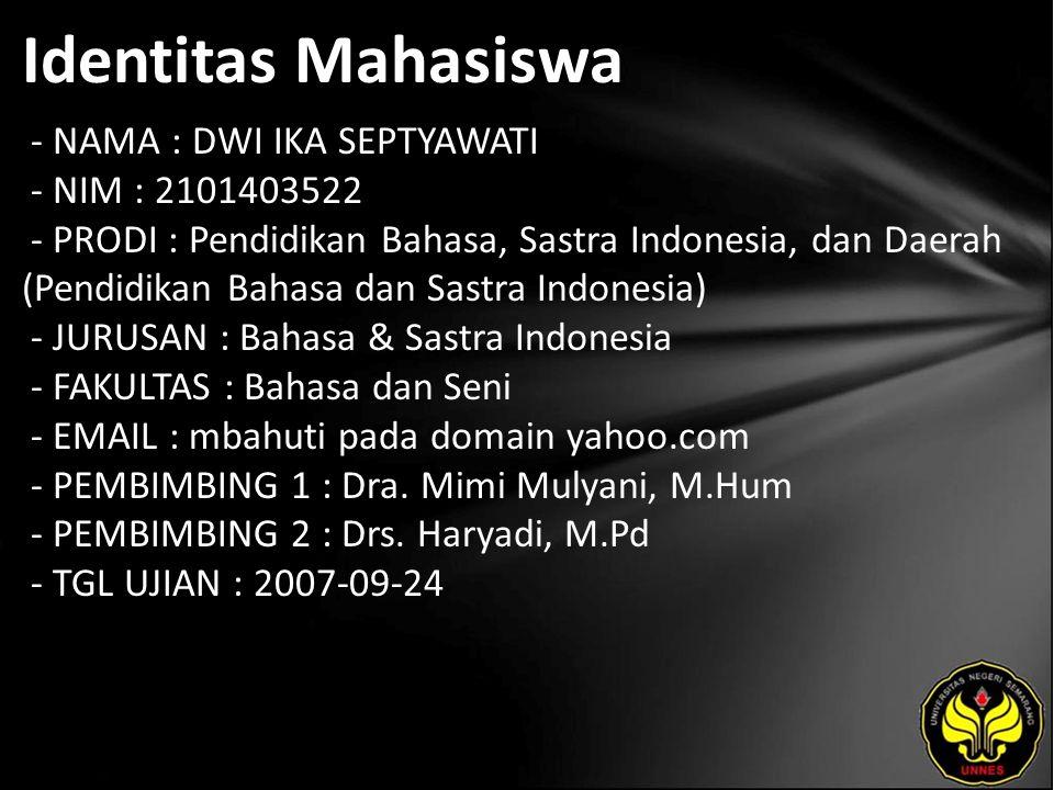 Identitas Mahasiswa - NAMA : DWI IKA SEPTYAWATI - NIM : 2101403522 - PRODI : Pendidikan Bahasa, Sastra Indonesia, dan Daerah (Pendidikan Bahasa dan Sastra Indonesia) - JURUSAN : Bahasa & Sastra Indonesia - FAKULTAS : Bahasa dan Seni - EMAIL : mbahuti pada domain yahoo.com - PEMBIMBING 1 : Dra.