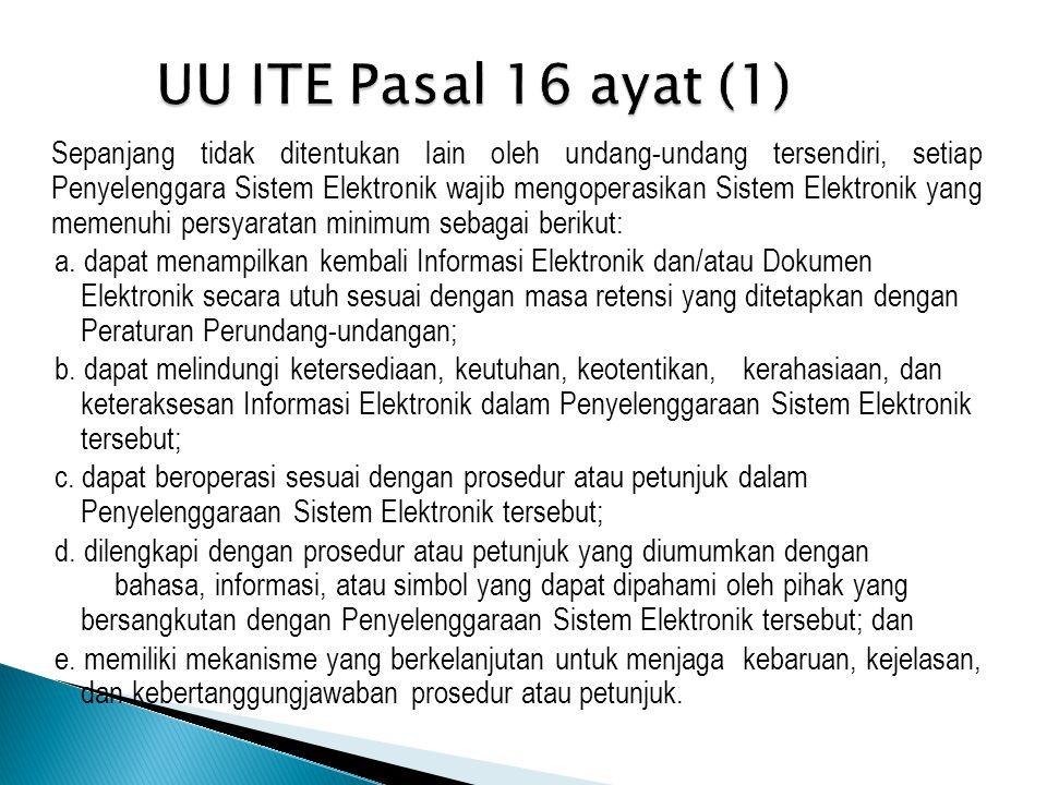 UU ITE Pasal 16 ayat (1) Sepanjang tidak ditentukan lain oleh undang-undang tersendiri, setiap Penyelenggara Sistem Elektronik wajib mengoperasikan Sistem Elektronik yang memenuhi persyaratan minimum sebagai berikut: a.