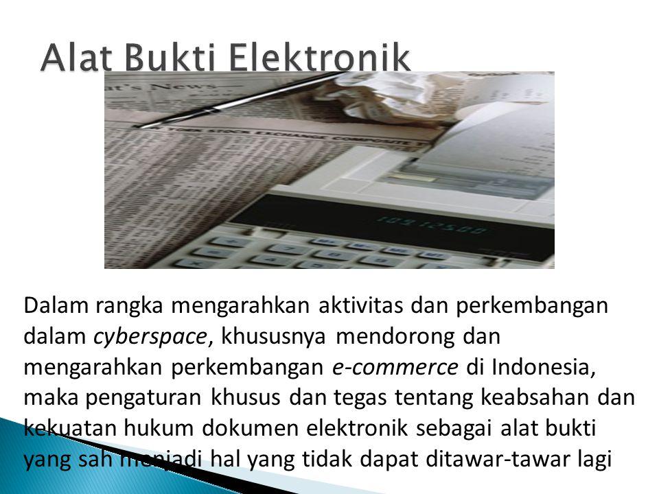 Dalam rangka mengarahkan aktivitas dan perkembangan dalam cyberspace, khususnya mendorong dan mengarahkan perkembangan e-commerce di Indonesia, maka pengaturan khusus dan tegas tentang keabsahan dan kekuatan hukum dokumen elektronik sebagai alat bukti yang sah menjadi hal yang tidak dapat ditawar-tawar lagi