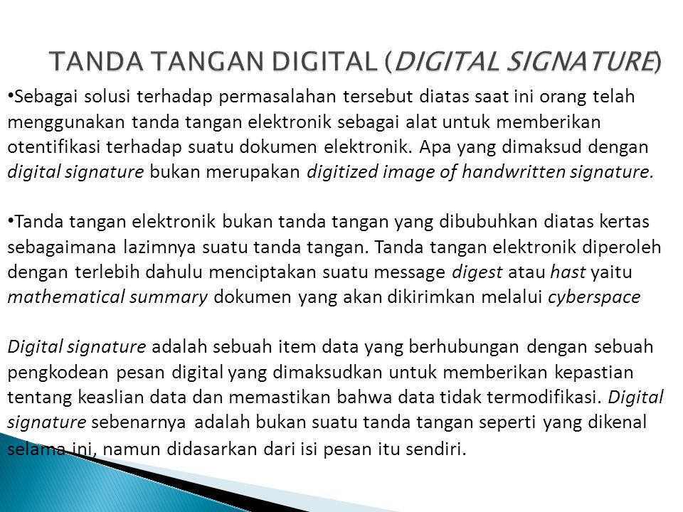 Sebagai solusi terhadap permasalahan tersebut diatas saat ini orang telah menggunakan tanda tangan elektronik sebagai alat untuk memberikan otentifikasi terhadap suatu dokumen elektronik.