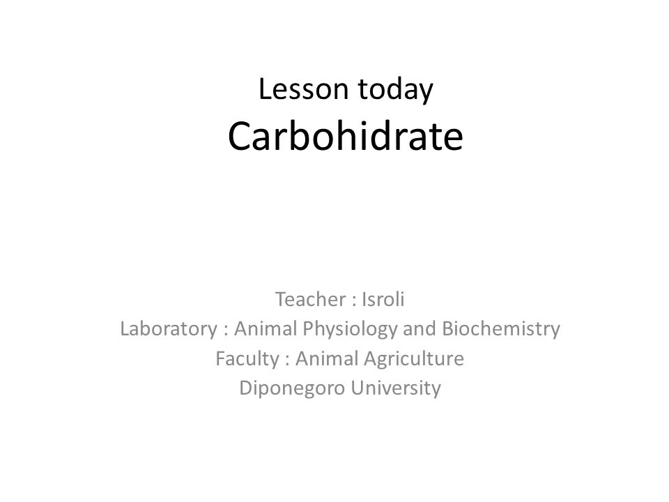 Lesson today Carbohidrate Teacher : Isroli Laboratory : Animal Physiology and Biochemistry Faculty : Animal Agriculture Diponegoro University