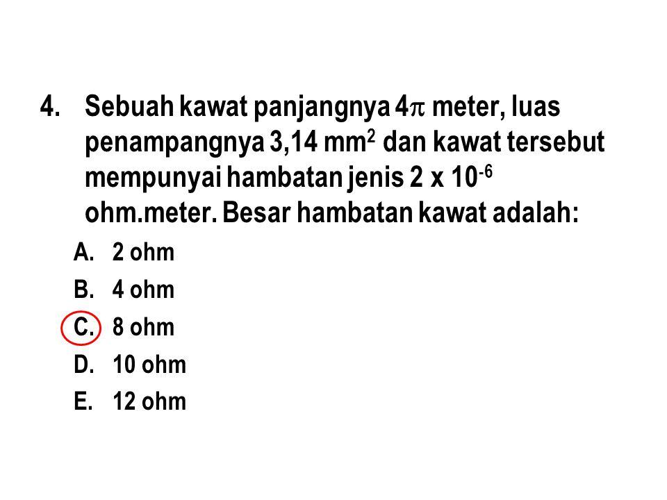 4.Sebuah kawat panjangnya 4  meter, luas penampangnya 3,14 mm 2 dan kawat tersebut mempunyai hambatan jenis 2 x 10 -6 ohm.meter.