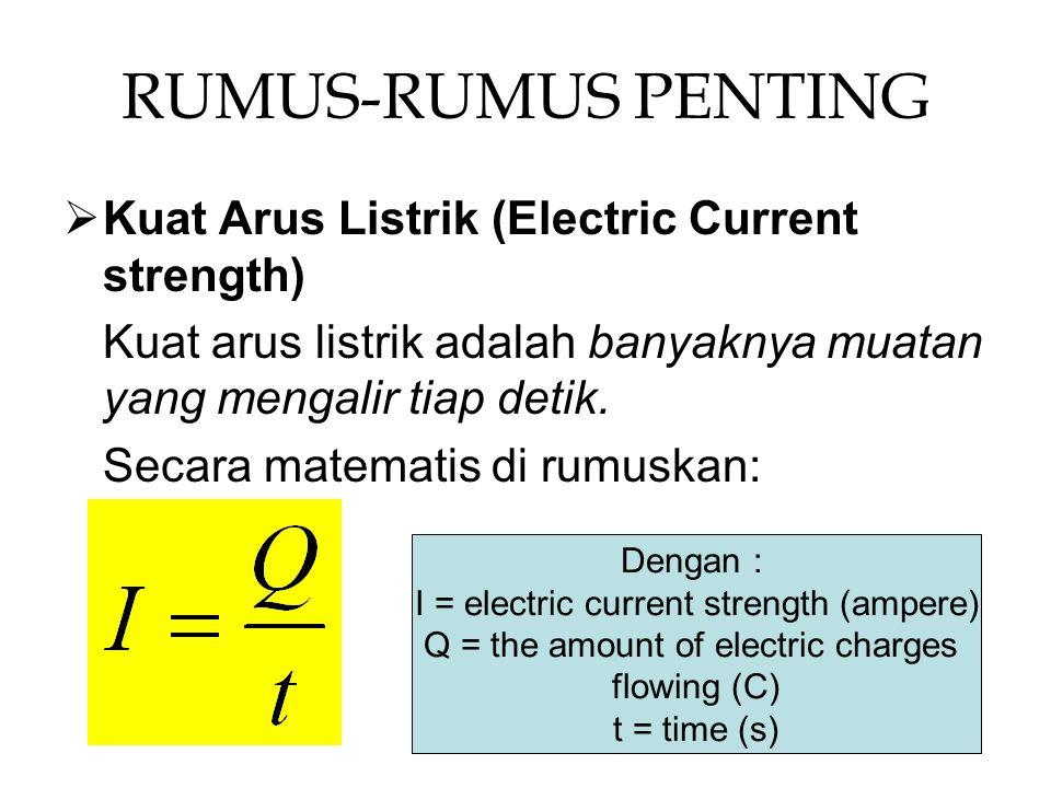 RUMUS-RUMUS PENTING KKuat Arus Listrik (Electric Current strength) Kuat arus listrik adalah banyaknya muatan yang mengalir tiap detik.