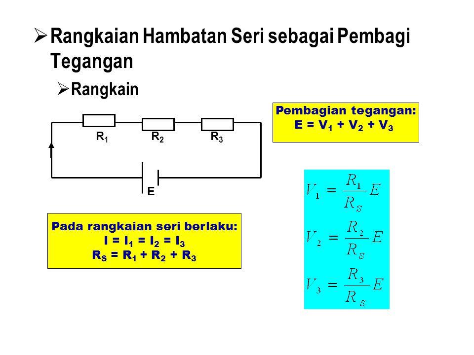 RRangkaian Hambatan Seri sebagai Pembagi Tegangan RRangkain R1R1 R2R2 R3R3 E Pada rangkaian seri berlaku: I = I 1 = I 2 = I 3 R S = R 1 + R 2 + R 3 Pembagian tegangan: E = V 1 + V 2 + V 3