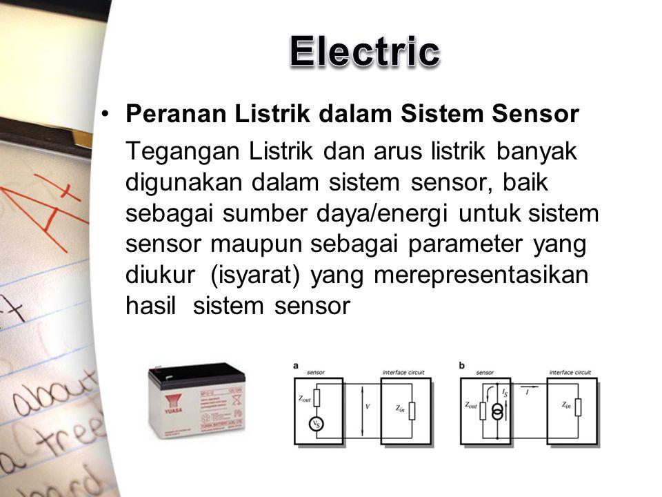 Peranan Listrik dalam Sistem Sensor Tegangan Listrik dan arus listrik banyak digunakan dalam sistem sensor, baik sebagai sumber daya/energi untuk sistem sensor maupun sebagai parameter yang diukur (isyarat) yang merepresentasikan hasil sistem sensor