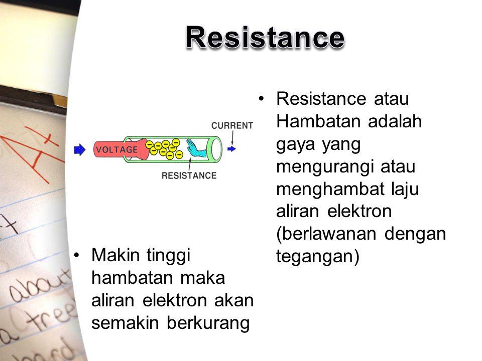 Makin tinggi hambatan maka aliran elektron akan semakin berkurang Resistance atau Hambatan adalah gaya yang mengurangi atau menghambat laju aliran elektron (berlawanan dengan tegangan)