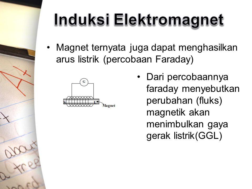 Magnet ternyata juga dapat menghasilkan arus listrik (percobaan Faraday) Dari percobaannya faraday menyebutkan perubahan (fluks) magnetik akan menimbulkan gaya gerak listrik(GGL)