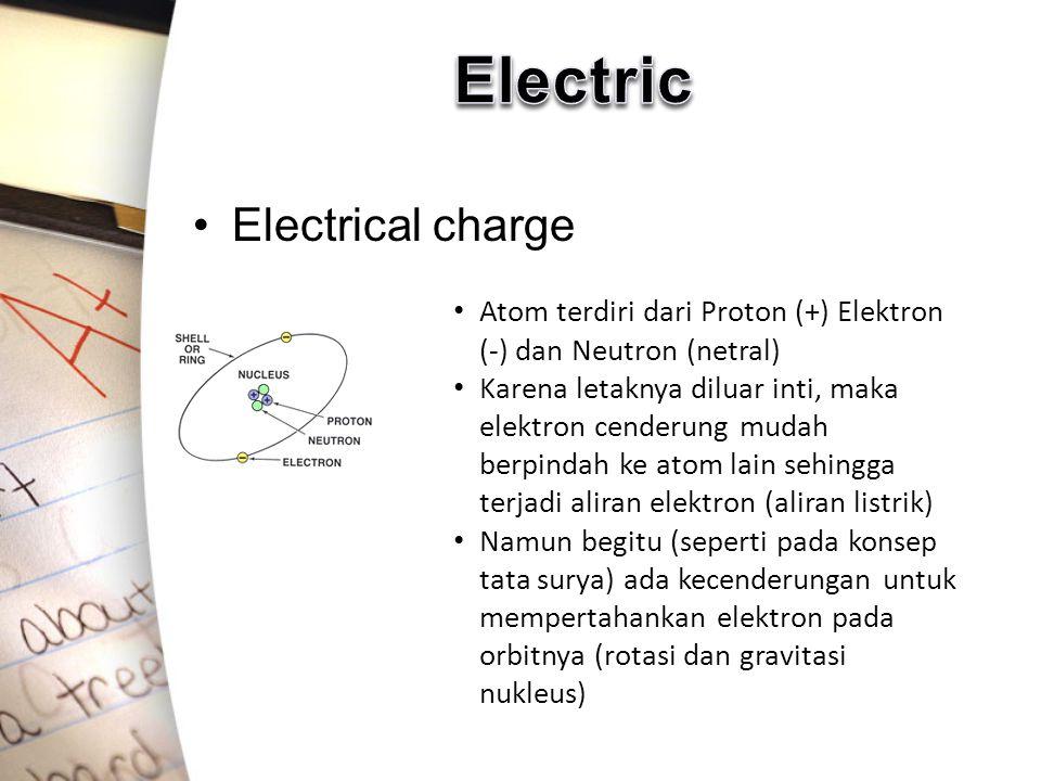 Electrical charge Atom terdiri dari Proton (+) Elektron (-) dan Neutron (netral) Karena letaknya diluar inti, maka elektron cenderung mudah berpindah ke atom lain sehingga terjadi aliran elektron (aliran listrik) Namun begitu (seperti pada konsep tata surya) ada kecenderungan untuk mempertahankan elektron pada orbitnya (rotasi dan gravitasi nukleus)