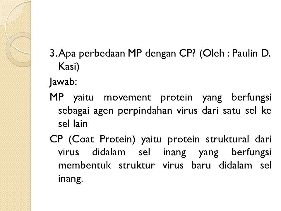 3. Apa perbedaan MP dengan CP? (Oleh : Paulin D. Kasi) Jawab: MP yaitu movement protein yang berfungsi sebagai agen perpindahan virus dari satu sel ke