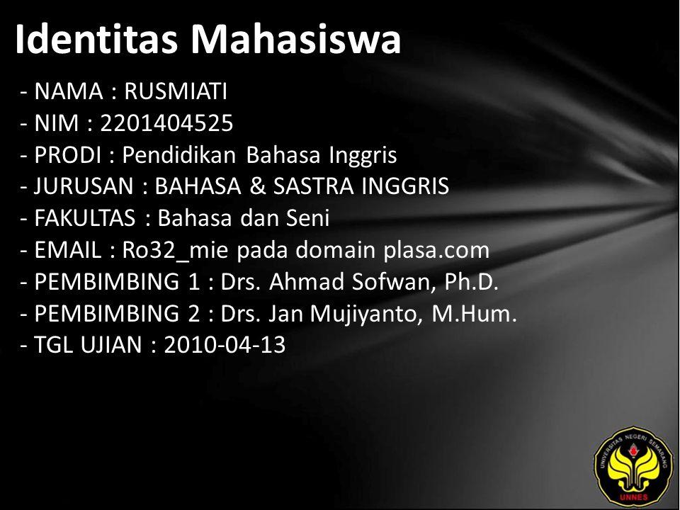 Identitas Mahasiswa - NAMA : RUSMIATI - NIM : 2201404525 - PRODI : Pendidikan Bahasa Inggris - JURUSAN : BAHASA & SASTRA INGGRIS - FAKULTAS : Bahasa dan Seni - EMAIL : Ro32_mie pada domain plasa.com - PEMBIMBING 1 : Drs.
