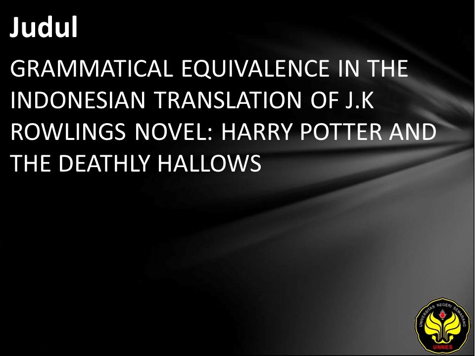 Judul GRAMMATICAL EQUIVALENCE IN THE INDONESIAN TRANSLATION OF J.K ROWLINGS NOVEL: HARRY POTTER AND THE DEATHLY HALLOWS