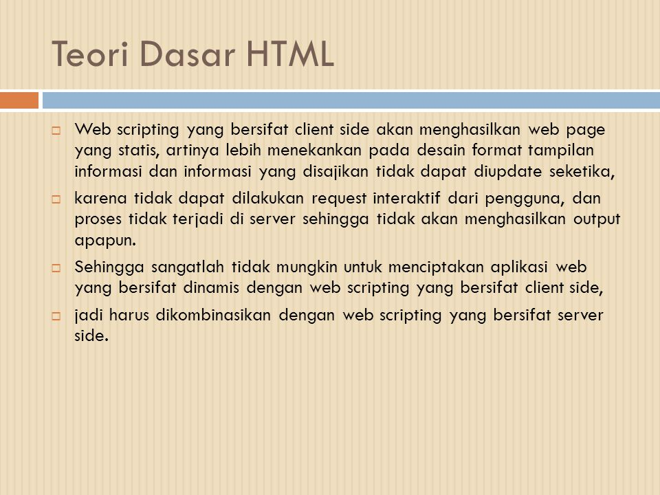 Teori Dasar HTML  HTML (Hypertext Markup Language) adalah bahasa dasar untuk web scripting bersifat client side yang memungkinkan untuk menampilkan informasi dalam bentuk teks, grafik, multimedia, serta untuk menghubungkan antartampilan web page (hyperlink)  Tidak diperlukan suatu program editor khusus untuk menggunakan kode-kode perintah HTML.
