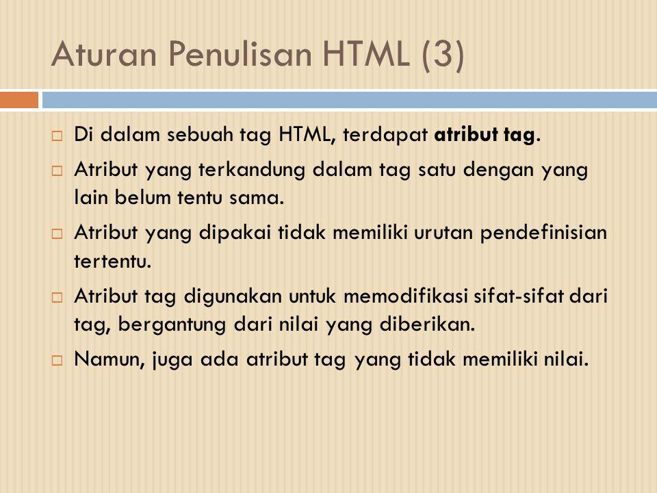 Aturan Penulisan HTML (3)  Di dalam sebuah tag HTML, terdapat atribut tag.  Atribut yang terkandung dalam tag satu dengan yang lain belum tentu sama