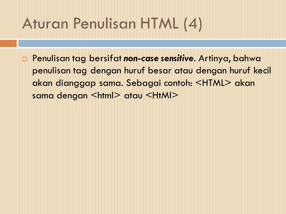 Aturan Penulisan HTML (4)  Penulisan tag bersifat non-case sensitive. Artinya, bahwa penulisan tag dengan huruf besar atau dengan huruf kecil akan di