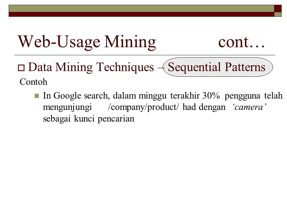 Web-Usage Mining cont…  Data Mining Techniques – Sequential Patterns Contoh In Google search, dalam minggu terakhir 30% pengguna telah mengunjungi /c