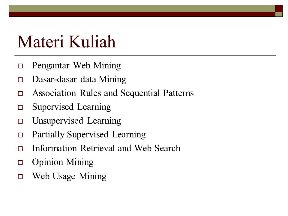 Materi Kuliah  Pengantar Web Mining  Dasar-dasar data Mining  Association Rules and Sequential Patterns  Supervised Learning  Unsupervised Learning  Partially Supervised Learning  Information Retrieval and Web Search  Opinion Mining  Web Usage Mining