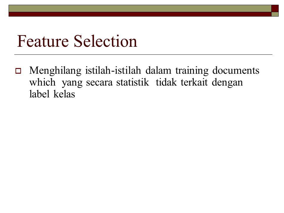 Feature Selection  Menghilang istilah-istilah dalam training documents which yang secara statistik tidak terkait dengan label kelas