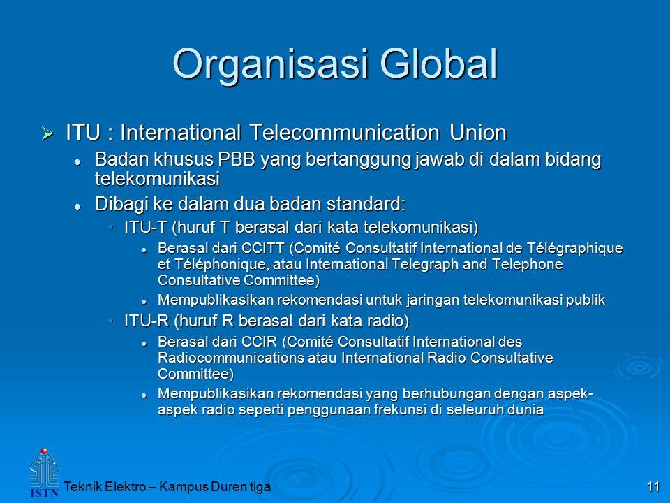 Teknik Elektro – Kampus Duren tiga 11 Organisasi Global  ITU : International Telecommunication Union Badan khusus PBB yang bertanggung jawab di dalam