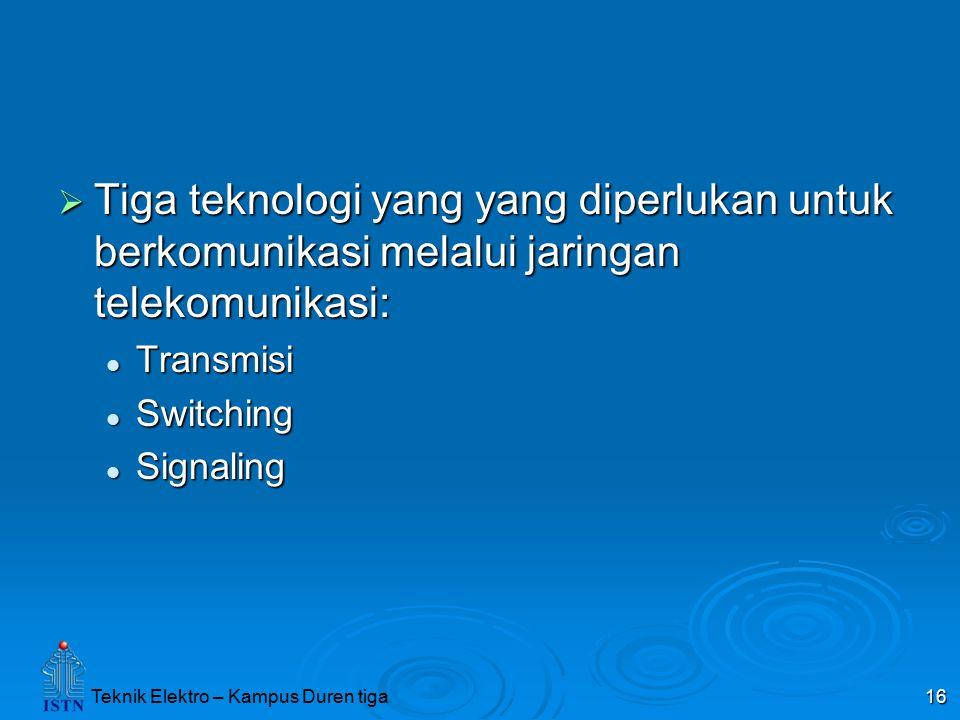 Teknik Elektro – Kampus Duren tiga 16  Tiga teknologi yang yang diperlukan untuk berkomunikasi melalui jaringan telekomunikasi: Transmisi Transmisi S