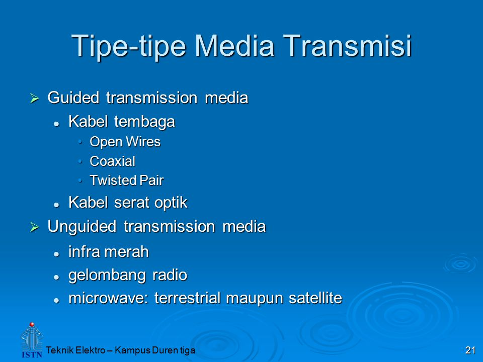 Teknik Elektro – Kampus Duren tiga 21 Tipe-tipe Media Transmisi  Guided transmission media Kabel tembaga Kabel tembaga Open WiresOpen Wires CoaxialCoaxial Twisted PairTwisted Pair Kabel serat optik Kabel serat optik  Unguided transmission media infra merah infra merah gelombang radio gelombang radio microwave: terrestrial maupun satellite microwave: terrestrial maupun satellite