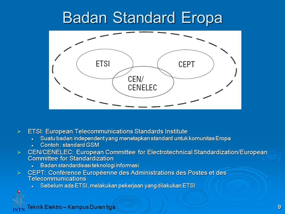 Teknik Elektro – Kampus Duren tiga 9 Badan Standard Eropa  ETSI: European Telecommunications Standards Institute Suatu badan independent yang menetap