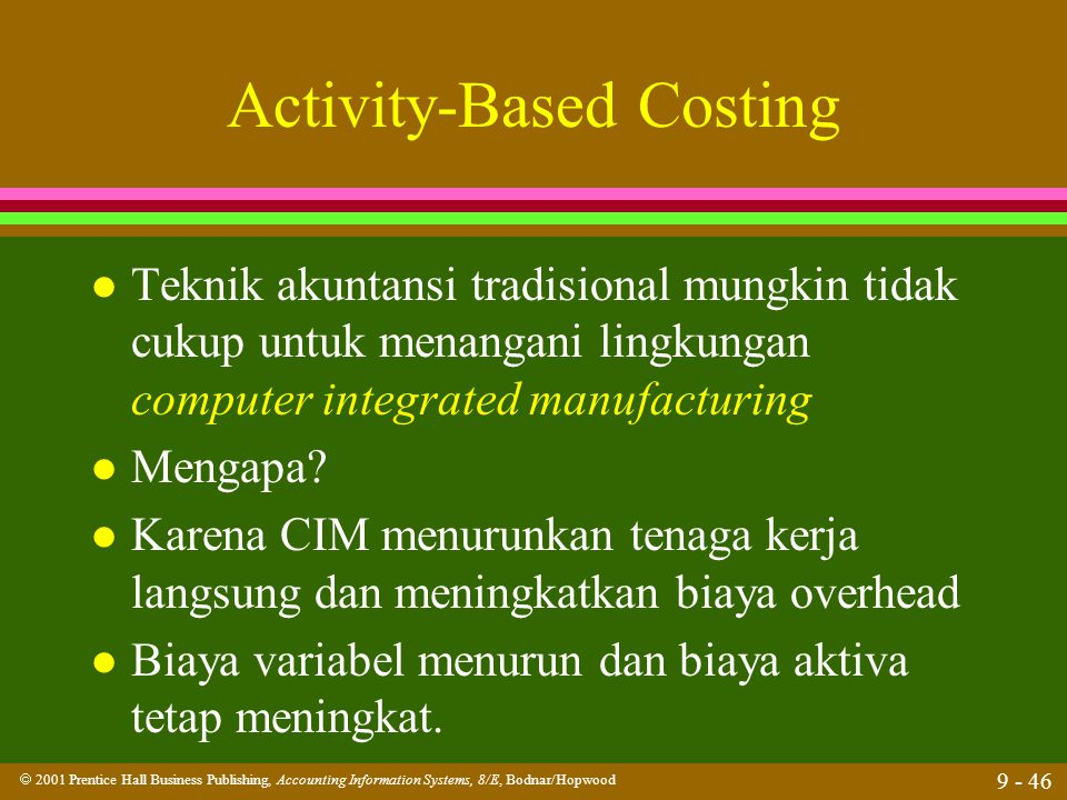  2001 Prentice Hall Business Publishing, Accounting Information Systems, 8/E, Bodnar/Hopwood 9 - 46 Activity-Based Costing l Teknik akuntansi tradisi