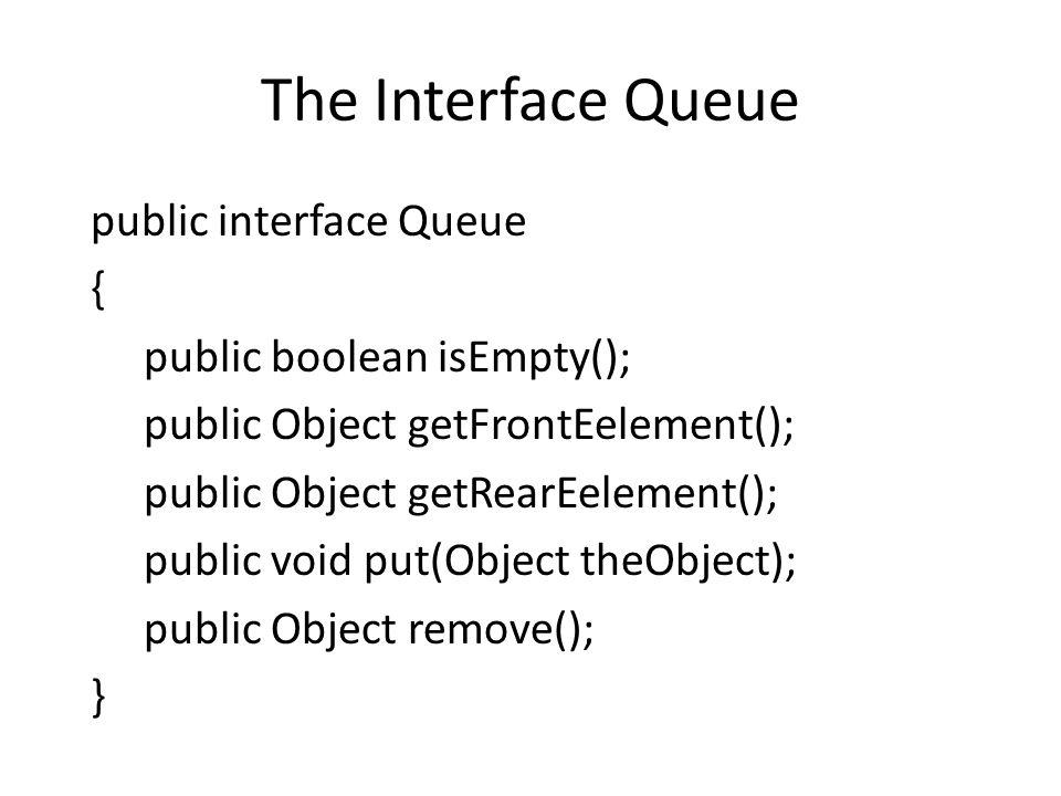 The Interface Queue public interface Queue { public boolean isEmpty(); public Object getFrontEelement(); public Object getRearEelement(); public void put(Object theObject); public Object remove(); }