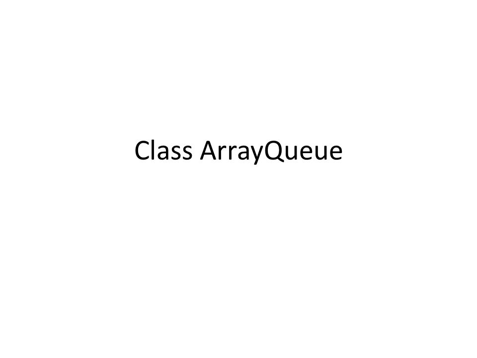 Inisialisasi Awal public class ArrayQueue implements Queue { int front=0; int rear=-1; Object [] queue;