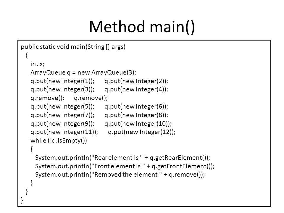 Method main() public static void main(String [] args) { int x; ArrayQueue q = new ArrayQueue(3); q.put(new Integer(1)); q.put(new Integer(2)); q.put(new Integer(3)); q.put(new Integer(4)); q.remove(); q.remove(); q.put(new Integer(5)); q.put(new Integer(6)); q.put(new Integer(7)); q.put(new Integer(8)); q.put(new Integer(9)); q.put(new Integer(10)); q.put(new Integer(11)); q.put(new Integer(12)); while (!q.isEmpty()) { System.out.println( Rear element is + q.getRearElement()); System.out.println( Front element is + q.getFrontElement()); System.out.println( Removed the element + q.remove()); }