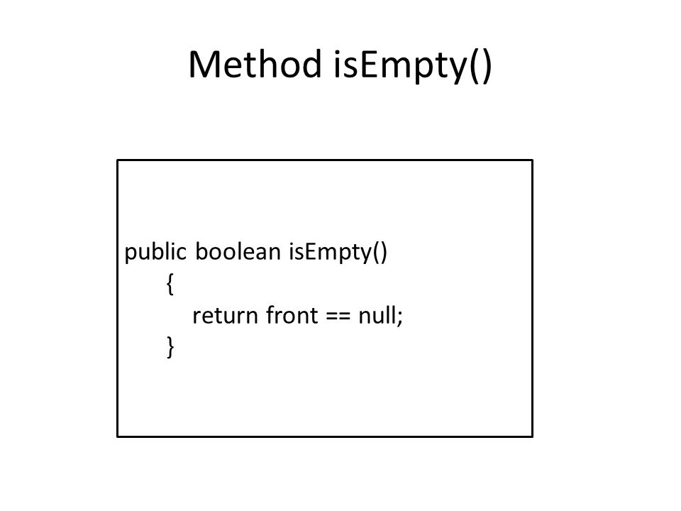 Method getFront () public Object getFrontElement() { if (isEmpty()) return null; else return front.element; }