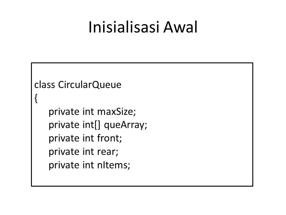 Inisialisasi Awal class CircularQueue { private int maxSize; private int[] queArray; private int front; private int rear; private int nItems;