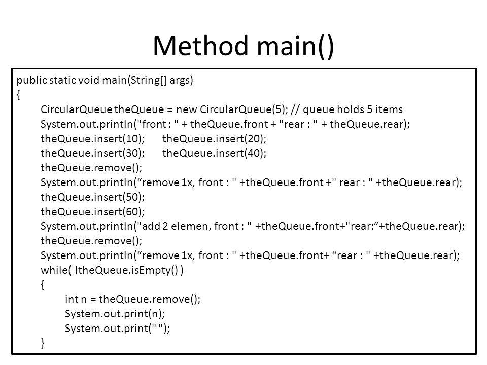 Method main() public static void main(String[] args) { CircularQueue theQueue = new CircularQueue(5); // queue holds 5 items System.out.println( front : + theQueue.front + rear : + theQueue.rear); theQueue.insert(10); theQueue.insert(20); theQueue.insert(30);theQueue.insert(40); theQueue.remove(); System.out.println( remove 1x, front : +theQueue.front + rear : +theQueue.rear); theQueue.insert(50); theQueue.insert(60); System.out.println( add 2 elemen, front : +theQueue.front+ rear: +theQueue.rear); theQueue.remove(); System.out.println( remove 1x, front : +theQueue.front+ rear : +theQueue.rear); while( !theQueue.isEmpty() ) { int n = theQueue.remove(); System.out.print(n); System.out.print( ); }