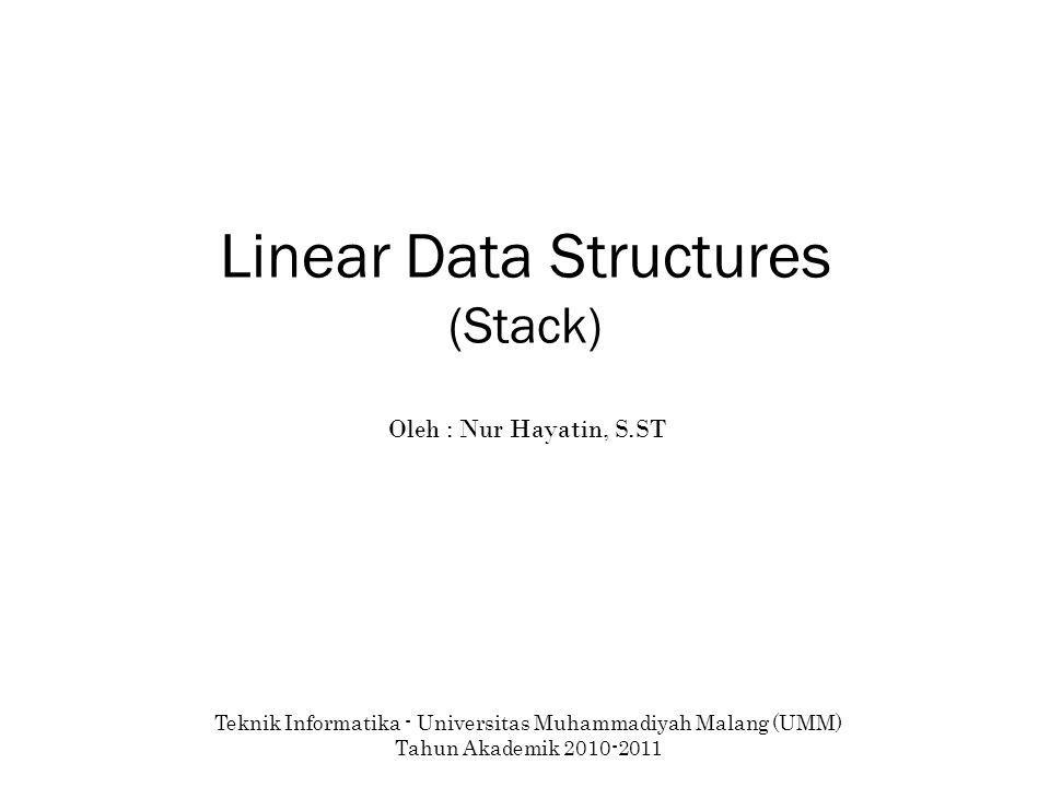 Linear Data Structures (Stack) Teknik Informatika - Universitas Muhammadiyah Malang (UMM) Tahun Akademik 2010-2011 Oleh : Nur Hayatin, S.ST