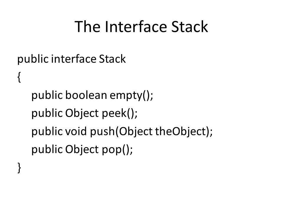 The Interface Stack public interface Stack { public boolean empty(); public Object peek(); public void push(Object theObject); public Object pop(); }