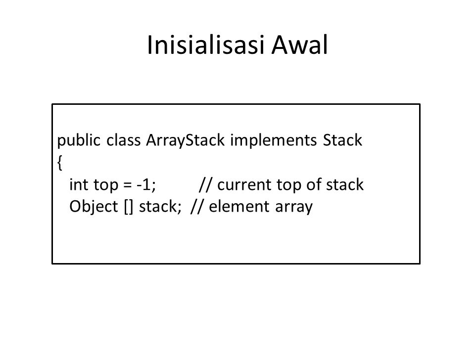 Inisialisasi Awal public class ArrayStack implements Stack { int top = -1; // current top of stack Object [] stack; // element array