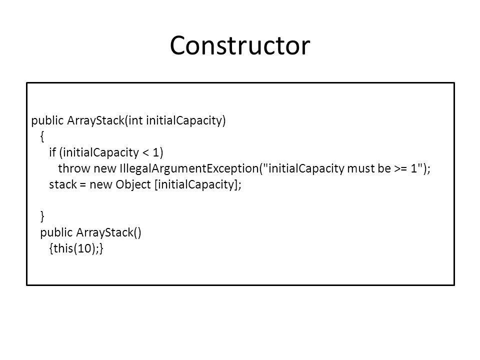 Constructor public ArrayStack(int initialCapacity) { if (initialCapacity < 1) throw new IllegalArgumentException(
