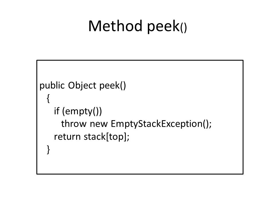 Method peek () public Object peek() { if (empty()) throw new EmptyStackException(); return stack[top]; }