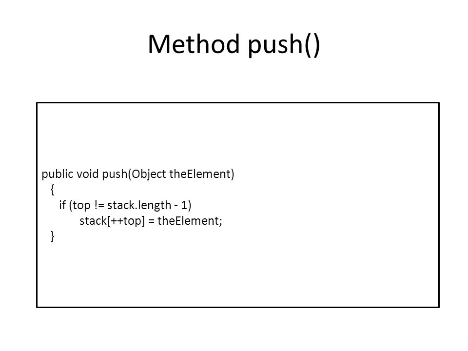 Method push() public void push(Object theElement) { if (top != stack.length - 1) stack[++top] = theElement; }